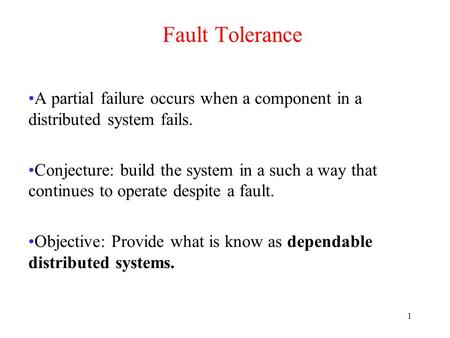 1 Fault Tolerance A partial failure occurs when a component in a distributed system fails. Conjecture: build the system in a such a way that continues.