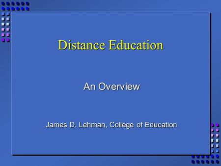 Distance Education An Overview James D. Lehman, College of Education.
