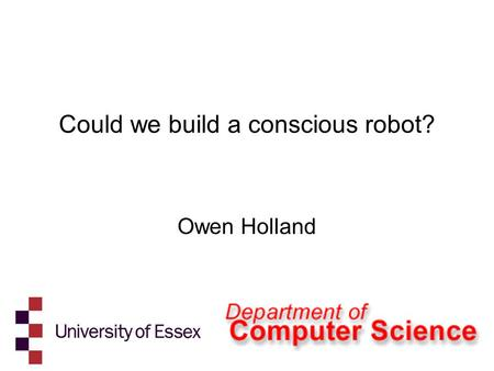 Could we build a conscious robot? Owen Holland. What is machine consciousness?