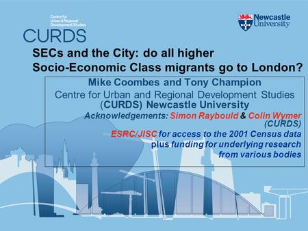 SECs and the City: do all higher Socio-Economic Class migrants go to London? Mike Coombes and Tony Champion Centre for Urban and Regional Development Studies.