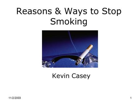 11/2/20031 Reasons & Ways to Stop Smoking Kevin Casey.