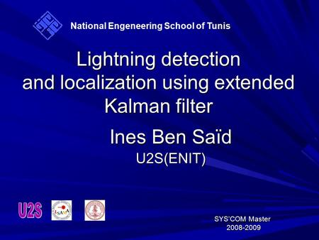 Lightning detection and localization using extended Kalman filter Ines Ben Saïd U2S(ENIT) SYS'COM Master SYS'COM Master 2008-2009 2008-2009 National Engeneering.