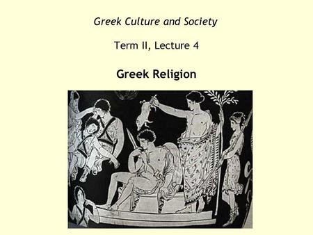 Greek Culture and Society Term II, Lecture 4 Greek Religion.