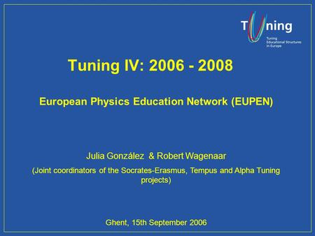 Tuning IV: 2006 - 2008 European Physics Education Network (EUPEN) Julia González & Robert Wagenaar (Joint coordinators of the Socrates-Erasmus, Tempus.