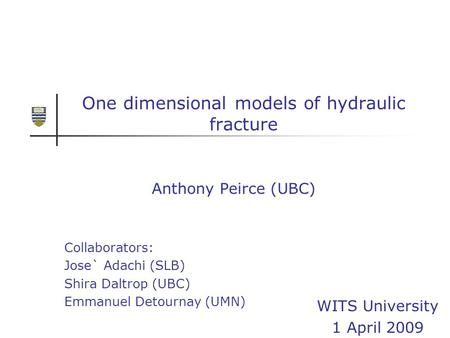One dimensional models of hydraulic fracture Anthony Peirce (UBC) Collaborators: Jose` Adachi (SLB) Shira Daltrop (UBC) Emmanuel Detournay (UMN) WITS University.