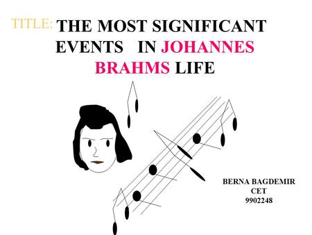 THE MOST SIGNIFICANT EVENTS IN JOHANNES BRAHMS LIFE BERNA BAGDEMIR CET 9902248 TITLE: