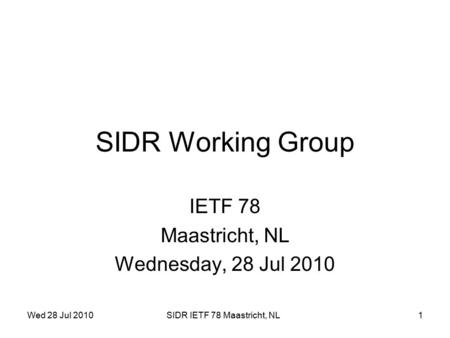 Wed 28 Jul 2010SIDR IETF 78 Maastricht, NL1 SIDR Working Group IETF 78 Maastricht, NL Wednesday, 28 Jul 2010.