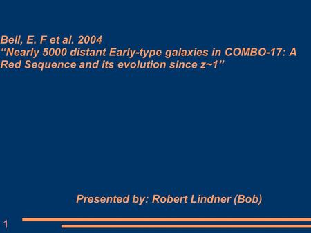 "Bell, E. F et al. 2004 ""Nearly 5000 distant Early-type galaxies in COMBO-17: A Red Sequence and its evolution since z~1"" Presented by: Robert Lindner (Bob)‏"