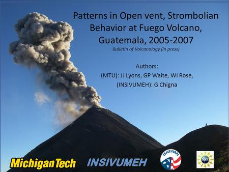 Patterns in Open vent, Strombolian Behavior at Fuego Volcano, Guatemala, 2005-2007 Bulletin of Volcanology (in press) Authors: (MTU): JJ Lyons, GP Waite,