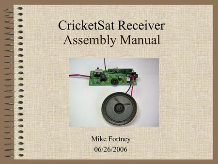 Assembly Manual Mike Fortney 06/26/2006 CricketSat Receiver.