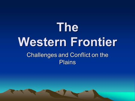 The Western Frontier Challenges and Conflict on the Plains.