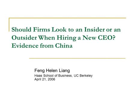 Should Firms Look to an Insider or an Outsider When Hiring a New CEO? Evidence from China Feng Helen Liang Haas School of Business, UC Berkeley April 21,