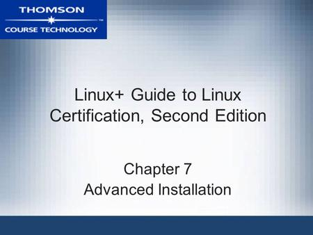 Linux+ Guide to Linux Certification, Second Edition Chapter 7 Advanced Installation.