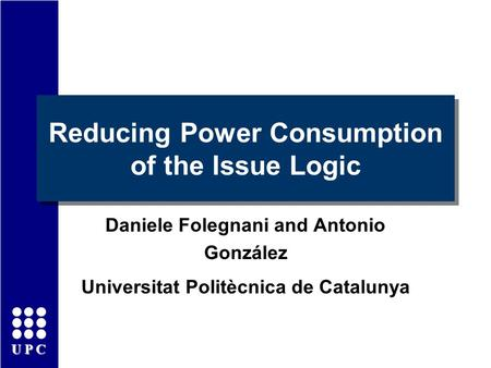 UPC Reducing Power Consumption of the Issue Logic Daniele Folegnani and Antonio González Universitat Politècnica de Catalunya.