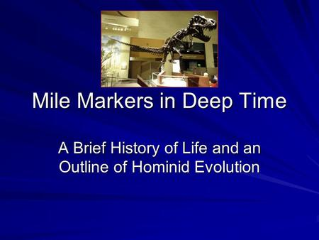 Mile Markers in Deep Time A Brief History of Life and an Outline of Hominid Evolution.