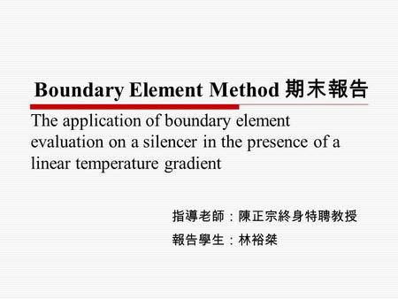 The application of boundary element evaluation on a silencer in the presence of a linear temperature gradient Boundary Element Method 期末報告 指導老師:陳正宗終身特聘教授.