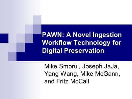 PAWN: A Novel Ingestion Workflow Technology for Digital Preservation Mike Smorul, Joseph JaJa, Yang Wang, Mike McGann, and Fritz McCall.