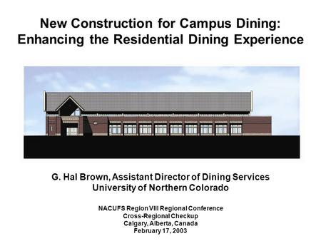 New Construction for Campus Dining: Enhancing the Residential Dining Experience G. Hal Brown, Assistant Director of Dining Services University of Northern.