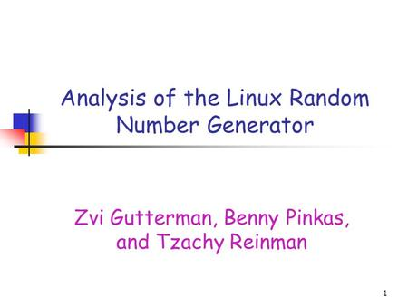 1 Analysis of the Linux Random Number Generator Zvi Gutterman, Benny Pinkas, and Tzachy Reinman.
