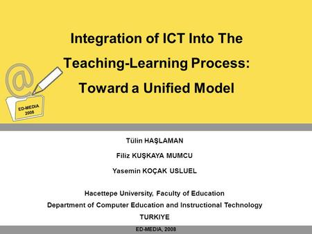 ED-MEDIA 2008 ED-MEDIA 2008 Integration of ICT Into The Teaching-Learning Process: Toward a Unified Model Tülin HAŞLAMAN Filiz KUŞKAYA MUMCU Yasemin KOÇAK.