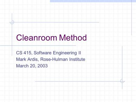 Cleanroom Method CS 415, Software Engineering II Mark Ardis, Rose-Hulman Institute March 20, 2003.