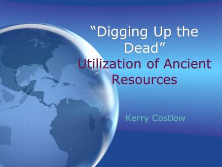 """Digging Up the Dead"" Utilization of Ancient Resources Kerry Costlow."