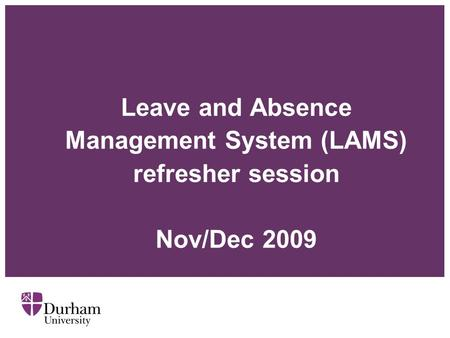 Leave and Absence Management System (LAMS) refresher session Nov/Dec 2009.