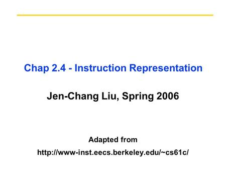 Chap 2.4 - Instruction Representation Jen-Chang Liu, Spring 2006 Adapted from