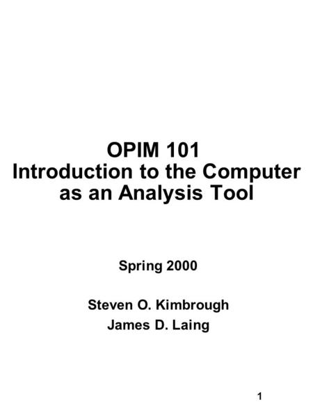 1 OPIM 101 Introduction to the Computer as an Analysis Tool Spring 2000 Steven O. Kimbrough James D. Laing.
