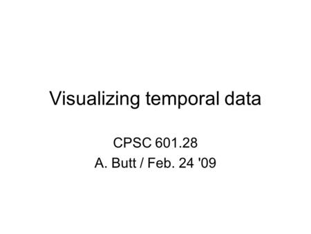 Visualizing temporal data CPSC 601.28 A. Butt / Feb. 24 '09.
