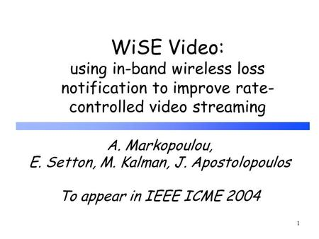 1 WiSE Video: using in-band wireless loss notification to improve rate- controlled video streaming A. Markopoulou, E. Setton, M. Kalman, J. Apostolopoulos.