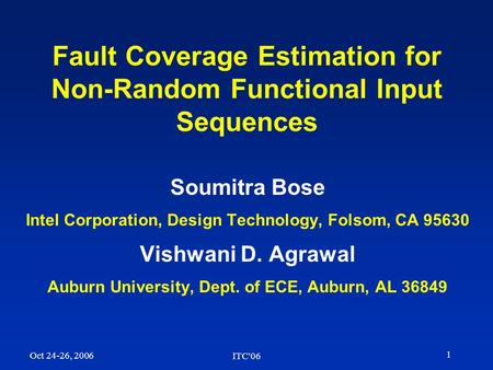1 Oct 24-26, 2006 ITC'06 Fault Coverage Estimation for Non-Random Functional Input Sequences Soumitra Bose Intel Corporation, Design Technology, Folsom,