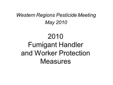 2010 Fumigant Handler and Worker Protection Measures Western Regions Pesticide Meeting May 2010.