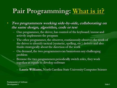 Fundamentals of Software Development 1Slide 1 Pair Programming: What is it? What is it?What is it? Two programmers working side-by-side, collaborating.
