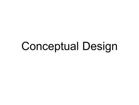 Conceptual Design. Goal of Conceptual Design Design approach agreed upon by the sponsors and the team Presented at the Conceptual Design Review (aka Preliminary.