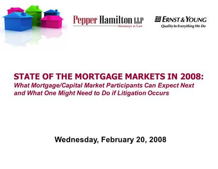 STATE OF THE MORTGAGE MARKETS IN 2008: What Mortgage/Capital Market Participants Can Expect Next and What One Might Need to Do if Litigation Occurs Wednesday,