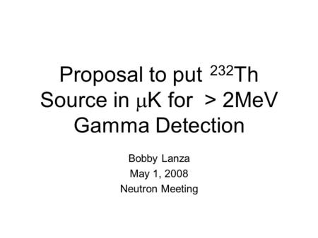 Proposal to put 232 Th Source in  K for > 2MeV Gamma  Detection Bobby Lanza May 1, 2008 Neutron Meeting.