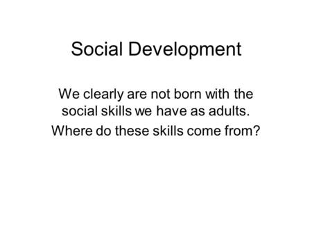 Social Development We clearly are not born with the social skills we have as adults. Where do these skills come from?