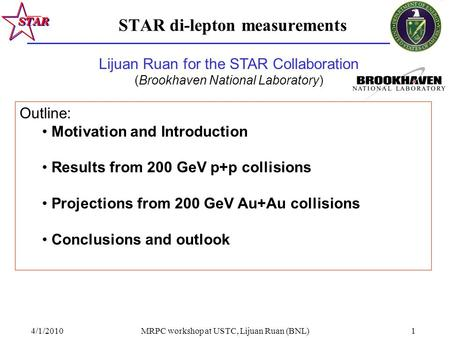 4/1/2010MRPC workshop at USTC, Lijuan Ruan (BNL)1 STAR di-lepton measurements Outline: Motivation and Introduction Results from 200 GeV p+p collisions.
