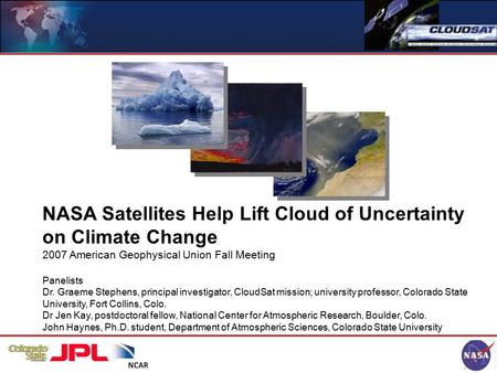 NASA Satellites Help Lift Cloud of Uncertainty on Climate Change 2007 American Geophysical Union Fall Meeting Panelists Dr. Graeme Stephens, principal.