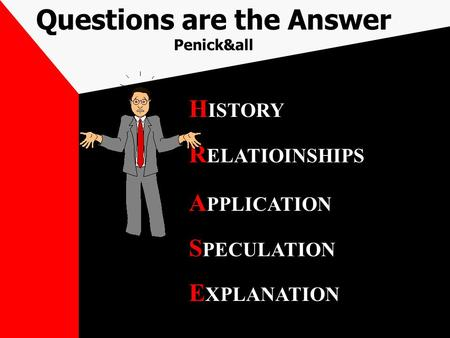 Questions are the Answer Penick&all H ISTORY R ELATIOINSHIPS A PPLICATION S PECULATION E XPLANATION.
