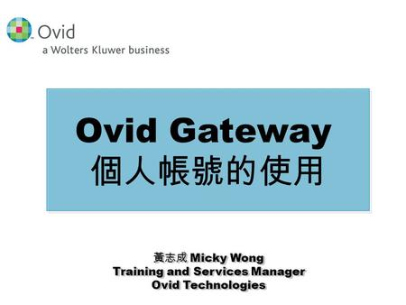 黃志成 Micky Wong Training and Services Manager Ovid Technologies 黃志成 Micky Wong Training and Services Manager Ovid Technologies Ovid Gateway 個人帳號的使用.