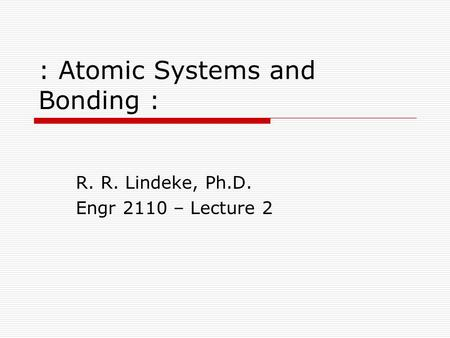 : Atomic Systems and Bonding : R. R. Lindeke, Ph.D. Engr 2110 – Lecture 2.