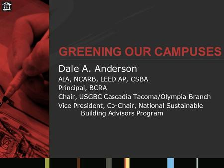 GREENING OUR CAMPUSES Dale A. Anderson AIA, NCARB, LEED AP, CSBA Principal, BCRA Chair, USGBC Cascadia Tacoma/Olympia Branch Vice President, Co-Chair,