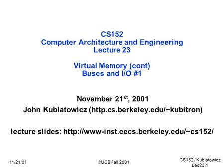 CS152 / Kubiatowicz Lec23.1 11/21/01©UCB Fall 2001 CS152 Computer Architecture and Engineering Lecture 23 Virtual Memory (cont) Buses and I/O #1 November.