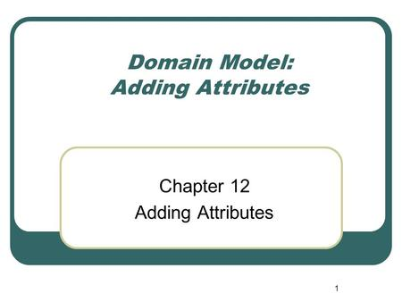 1 Domain Model: Adding Attributes Chapter 12 Adding Attributes.