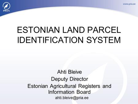 ESTONIAN LAND PARCEL IDENTIFICATION SYSTEM Ahti Bleive Deputy Director Estonian Agricultural Registers and Information Board