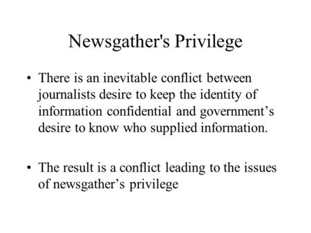 Newsgather's Privilege There is an inevitable conflict between journalists desire to keep the identity of information confidential and government's desire.