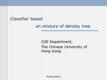 Huang,Kaizhu Classifier based on mixture of density tree CSE Department, The Chinese University of Hong Kong.