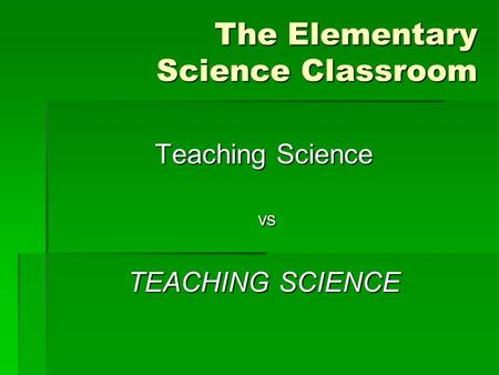 The Elementary Science Classroom Teaching Science vs vs TEACHING SCIENCE.